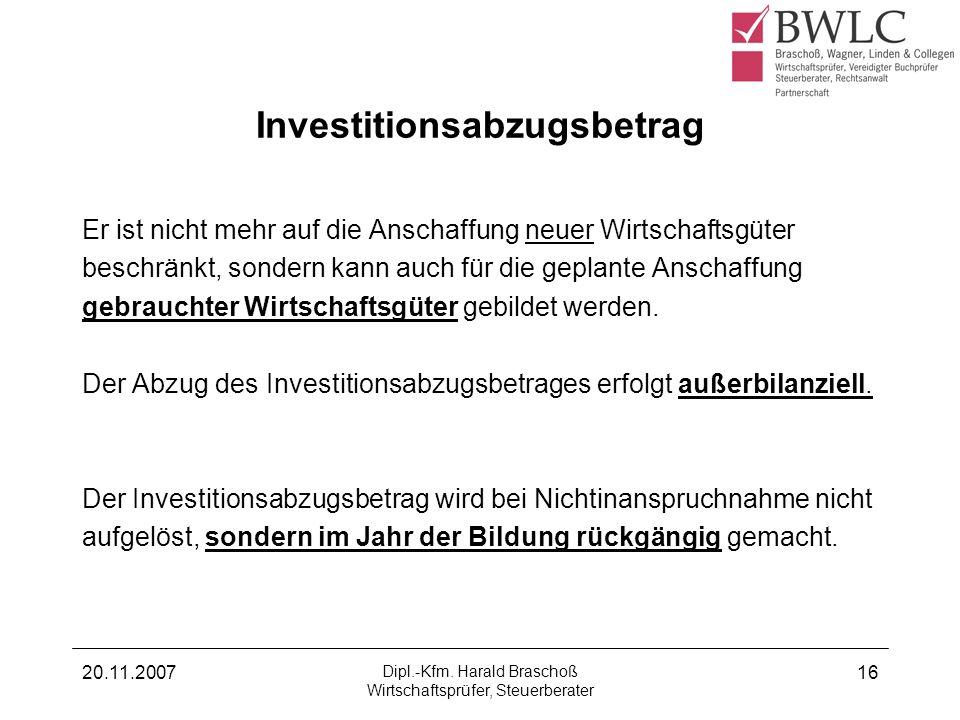 20.11.2007 Dipl.-Kfm. Harald Braschoß Wirtschaftsprüfer, Steuerberater 16 Investitionsabzugsbetrag Er ist nicht mehr auf die Anschaffung neuer Wirtsch