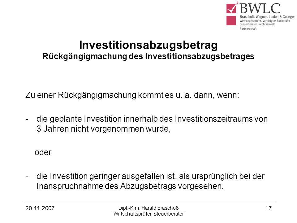 20.11.2007 Dipl.-Kfm. Harald Braschoß Wirtschaftsprüfer, Steuerberater 17 Investitionsabzugsbetrag Rückgängigmachung des Investitionsabzugsbetrages Zu