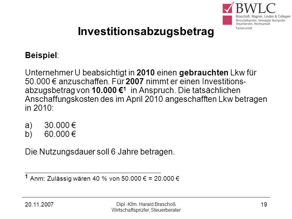 20.11.2007 Dipl.-Kfm. Harald Braschoß Wirtschaftsprüfer, Steuerberater 19 Investitionsabzugsbetrag Beispiel: Unternehmer U beabsichtigt in 2010 einen