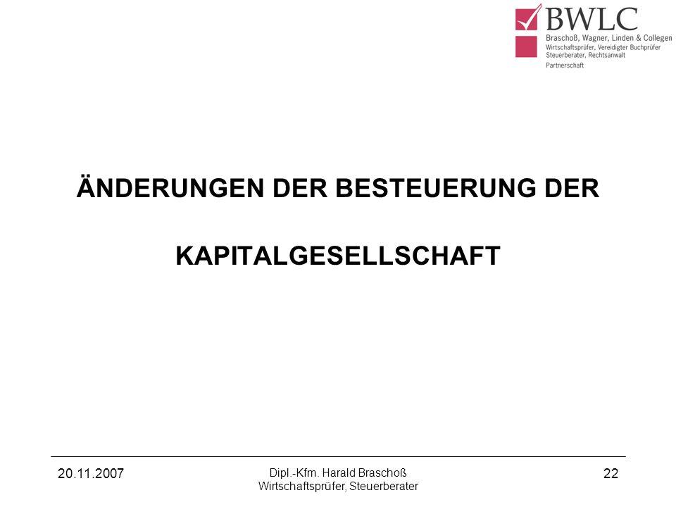 20.11.2007 Dipl.-Kfm. Harald Braschoß Wirtschaftsprüfer, Steuerberater 22 ÄNDERUNGEN DER BESTEUERUNG DER KAPITALGESELLSCHAFT