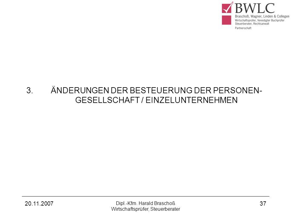 20.11.2007 Dipl.-Kfm. Harald Braschoß Wirtschaftsprüfer, Steuerberater 37 3. ÄNDERUNGEN DER BESTEUERUNG DER PERSONEN- GESELLSCHAFT / EINZELUNTERNEHMEN