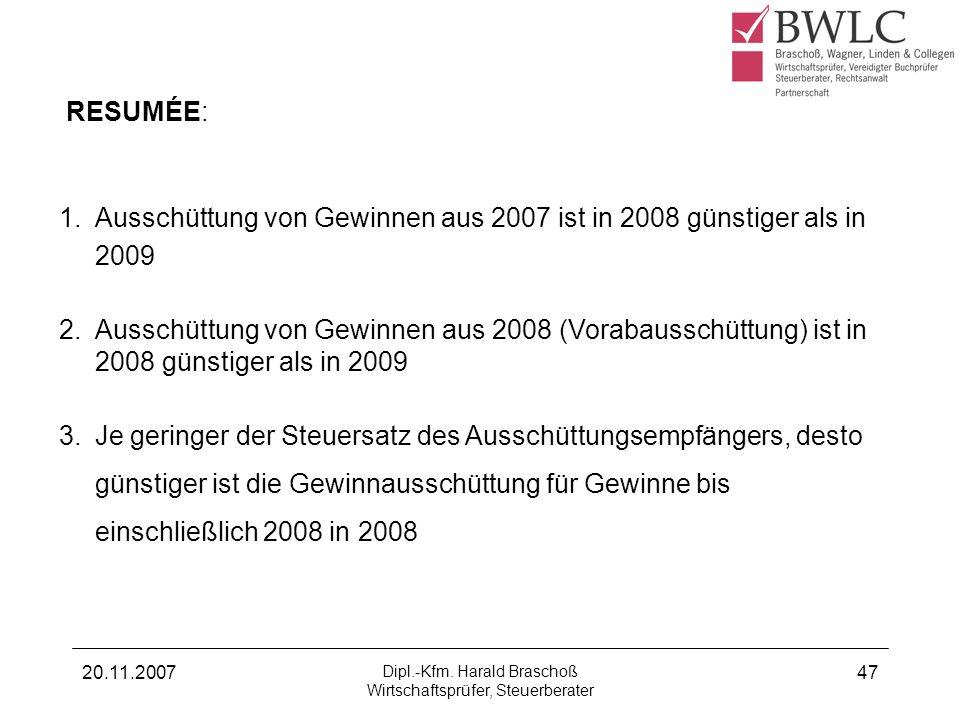 20.11.2007 Dipl.-Kfm. Harald Braschoß Wirtschaftsprüfer, Steuerberater 47 RESUMÉE: 1. Ausschüttung von Gewinnen aus 2007 ist in 2008 günstiger als in