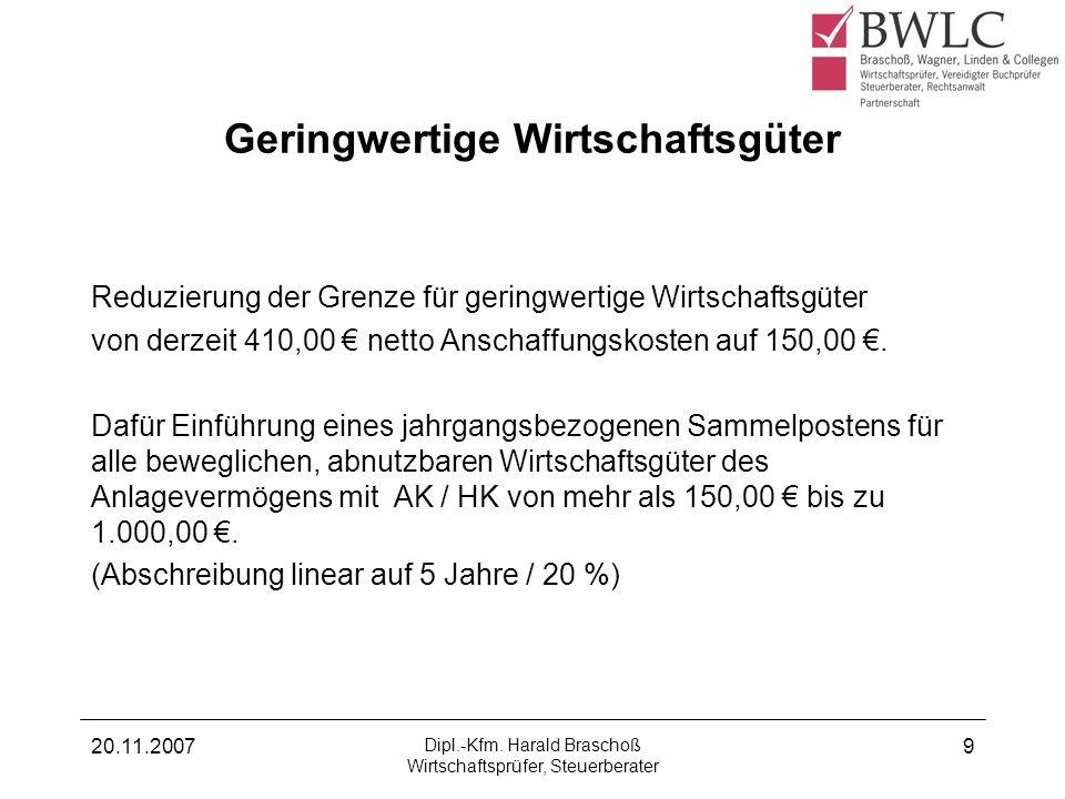 20.11.2007 Dipl.-Kfm. Harald Braschoß Wirtschaftsprüfer, Steuerberater 9 Geringwertige Wirtschaftsgüter Reduzierung der Grenze für geringwertige Wirts