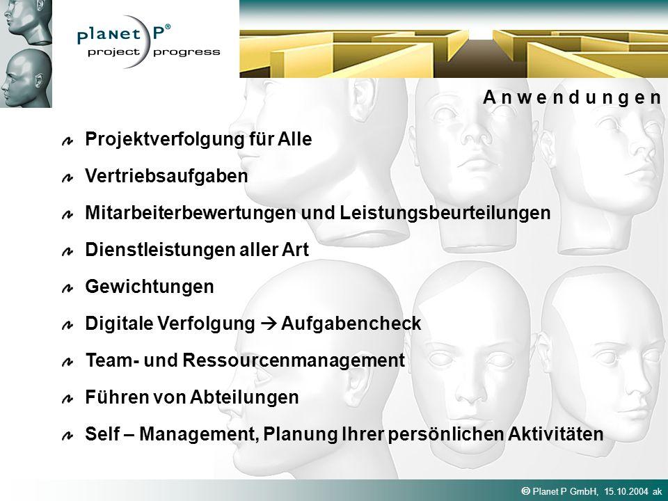 Planet P GmbH, 15.10.2004 ak A n w e n d u n g e n Projektverfolgung für Alle Dienstleistungen aller Art Mitarbeiterbewertungen und Leistungsbeurteilungen Vertriebsaufgaben Digitale Verfolgung Aufgabencheck Gewichtungen Team- und Ressourcenmanagement Führen von Abteilungen Self – Management, Planung Ihrer persönlichen Aktivitäten
