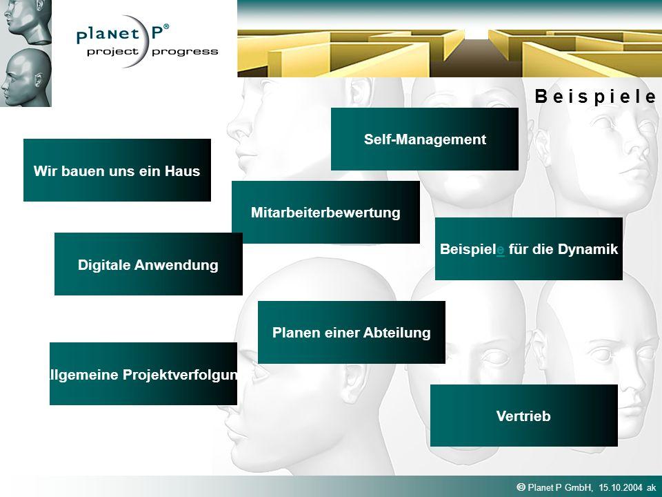 Planet P GmbH, 15.10.2004 ak B e i s p i e l e Wir bauen uns ein Haus Vertrieb Mitarbeiterbewertung Self-Management Planen einer Abteilung Beispiele für die Dynamike Digitale Anwendung Allgemeine Projektverfolgung