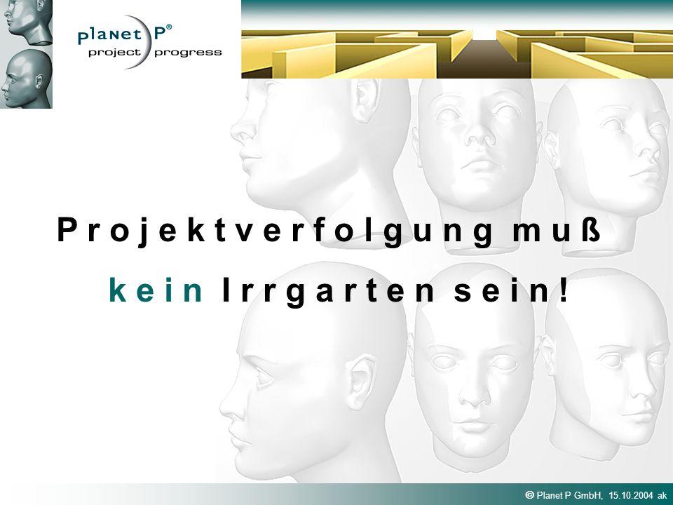 Planet P GmbH, 15.10.2004 ak P r o j e k t v e r f o l g u n g m u ß k e i n I r r g a r t e n s e i n !