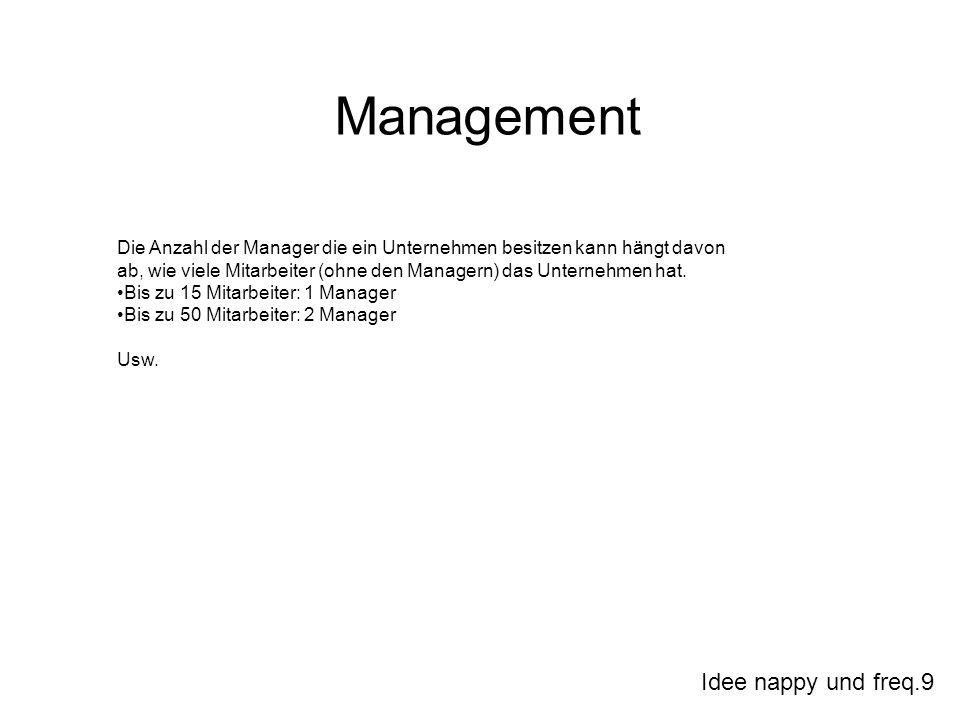 Idee nappy und freq.9 Management Die Anzahl der Manager die ein Unternehmen besitzen kann hängt davon ab, wie viele Mitarbeiter (ohne den Managern) das Unternehmen hat.