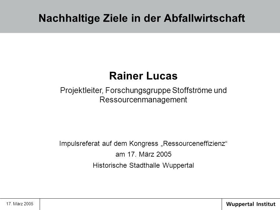 17. März 2005 Nachhaltige Ziele in der Abfallwirtschaft Rainer Lucas Projektleiter, Forschungsgruppe Stoffströme und Ressourcenmanagement Impulsrefera