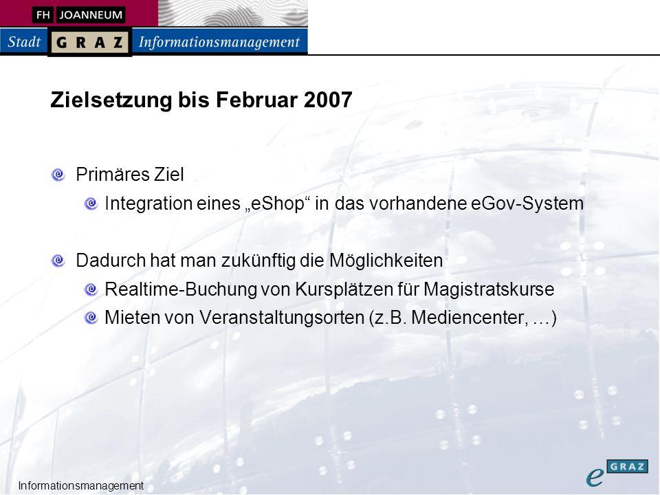 Informationsmanagement Zielsetzung bis Februar 2007 Primäres Ziel Integration eines eShop in das vorhandene eGov-System Dadurch hat man zukünftig die Möglichkeiten Realtime-Buchung von Kursplätzen für Magistratskurse Mieten von Veranstaltungsorten (z.B.