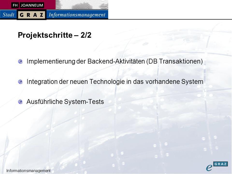Informationsmanagement Projektschritte – 2/2 Implementierung der Backend-Aktivitäten (DB Transaktionen) Integration der neuen Technologie in das vorhandene System Ausführliche System-Tests