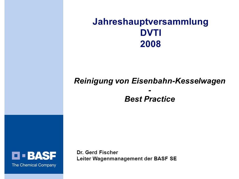 Reinigung von Eisenbahn-Kesselwagen - Best Practice Jahreshauptversammlung DVTI 2008 Dr. Gerd Fischer Leiter Wagenmanagement der BASF SE