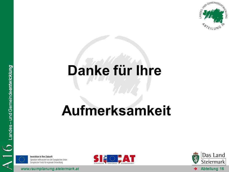 www.raumplanung.steiermark.at Landes – und Gemeindeentwicklung Abteilung 16 Danke für Ihre Aufmerksamkeit