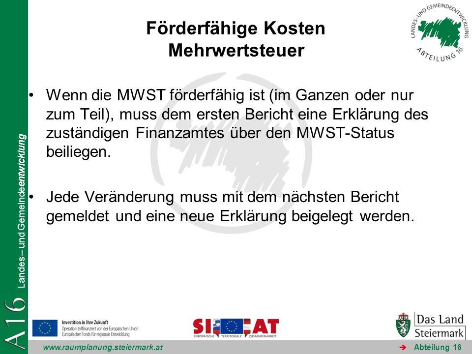 www.raumplanung.steiermark.at Landes – und Gemeindeentwicklung Abteilung 16 Förderfähige Kosten Mehrwertsteuer Wenn die MWST förderfähig ist (im Ganzen oder nur zum Teil), muss dem ersten Bericht eine Erklärung des zuständigen Finanzamtes über den MWST-Status beiliegen.