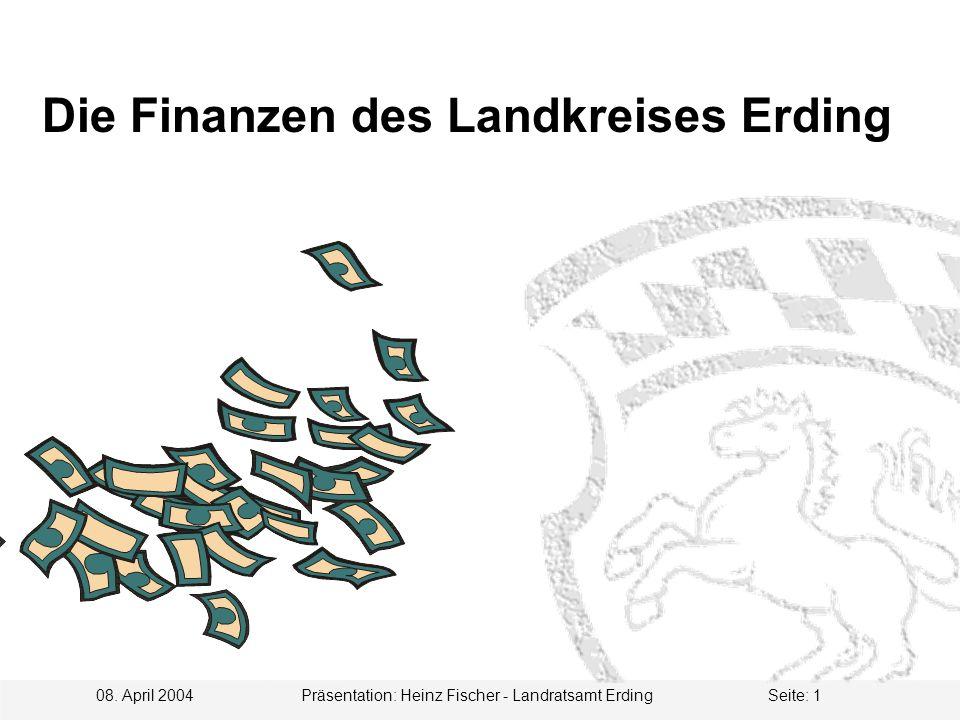 08. April 2004 Präsentation: Heinz Fischer - Landratsamt ErdingSeite: 1 Die Finanzen des Landkreises Erding
