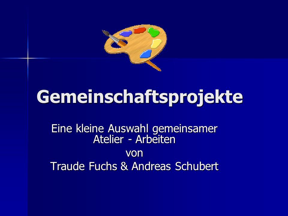 Gemeinschaftsprojekte Eine kleine Auswahl gemeinsamer Atelier - Arbeiten von Traude Fuchs & Andreas Schubert