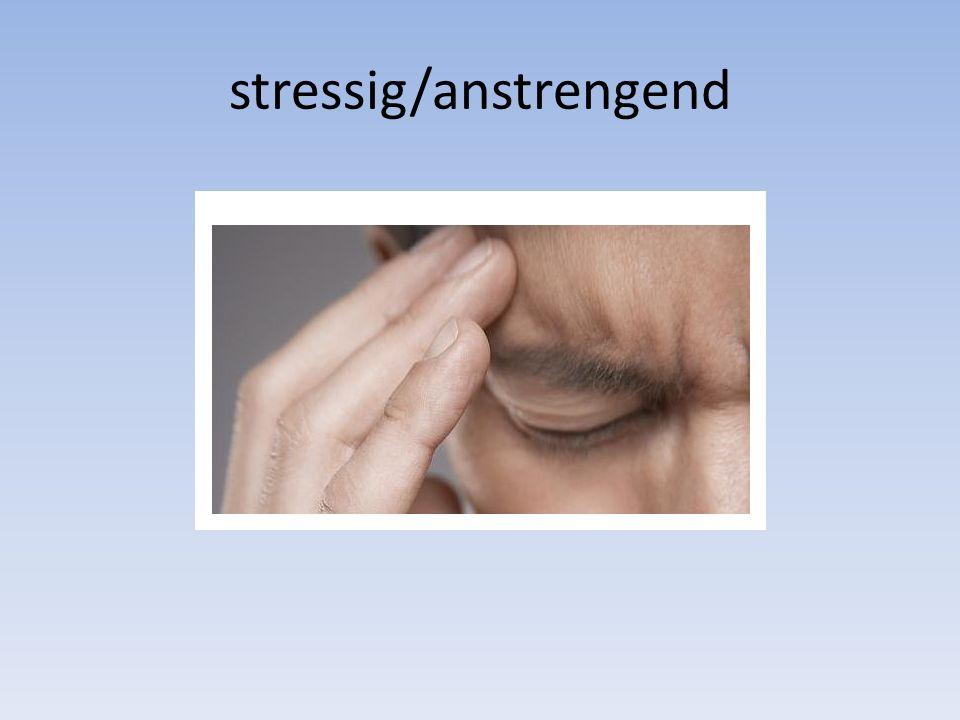 stressig/anstrengend