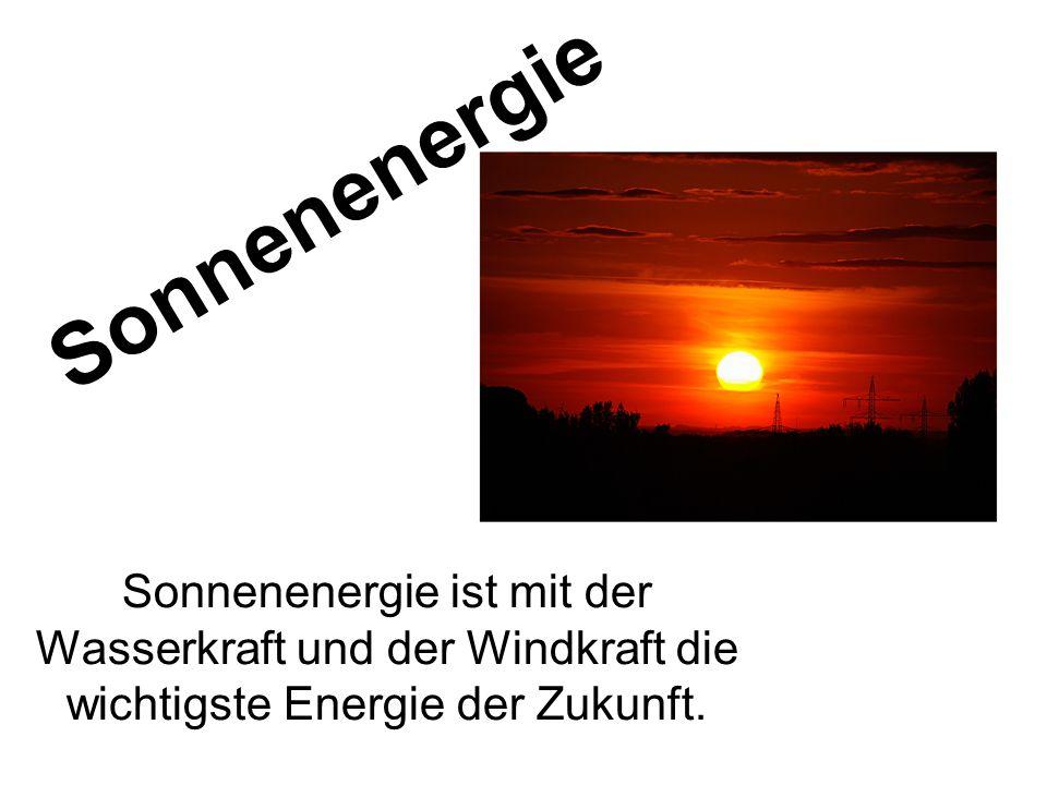 Sonnenenergie ist mit der Wasserkraft und der Windkraft die wichtigste Energie der Zukunft. Sonnenenergie