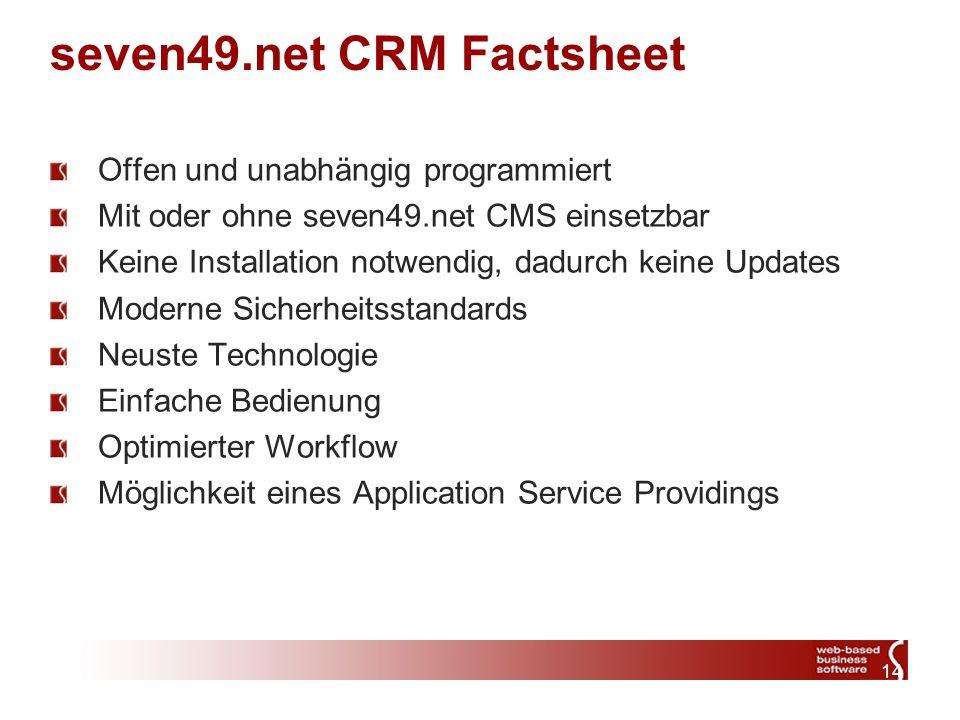 14 seven49.net CRM Factsheet Offen und unabhängig programmiert Mit oder ohne seven49.net CMS einsetzbar Keine Installation notwendig, dadurch keine Updates Moderne Sicherheitsstandards Neuste Technologie Einfache Bedienung Optimierter Workflow Möglichkeit eines Application Service Providings