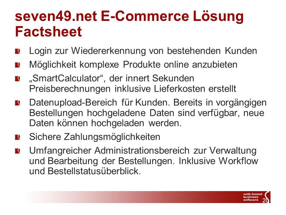 20 seven49.net E-Commerce Lösung Factsheet Login zur Wiedererkennung von bestehenden Kunden Möglichkeit komplexe Produkte online anzubieten SmartCalculator, der innert Sekunden Preisberechnungen inklusive Lieferkosten erstellt Datenupload-Bereich für Kunden.