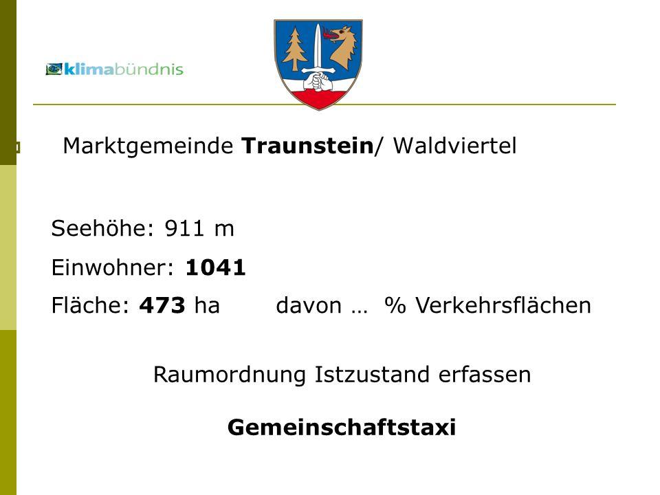 Marktgemeinde Traunstein/ Waldviertel Seehöhe: 911 m Einwohner: 1041 Fläche: 473 ha davon … % Verkehrsflächen Raumordnung Istzustand erfassen Gemeinschaftstaxi
