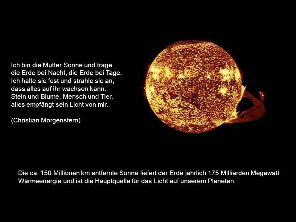 Die ca. 150 Millionen km entfernte Sonne liefert der Erde jährlich 175 Milliarden Megawatt Wärmeenergie und ist die Hauptquelle für das Licht auf unse
