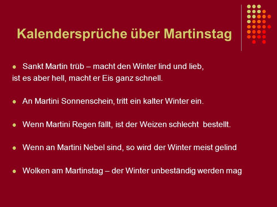 Kalendersprüche über Martinstag Sankt Martin trüb – macht den Winter lind und lieb, ist es aber hell, macht er Eis ganz schnell. An Martini Sonnensche