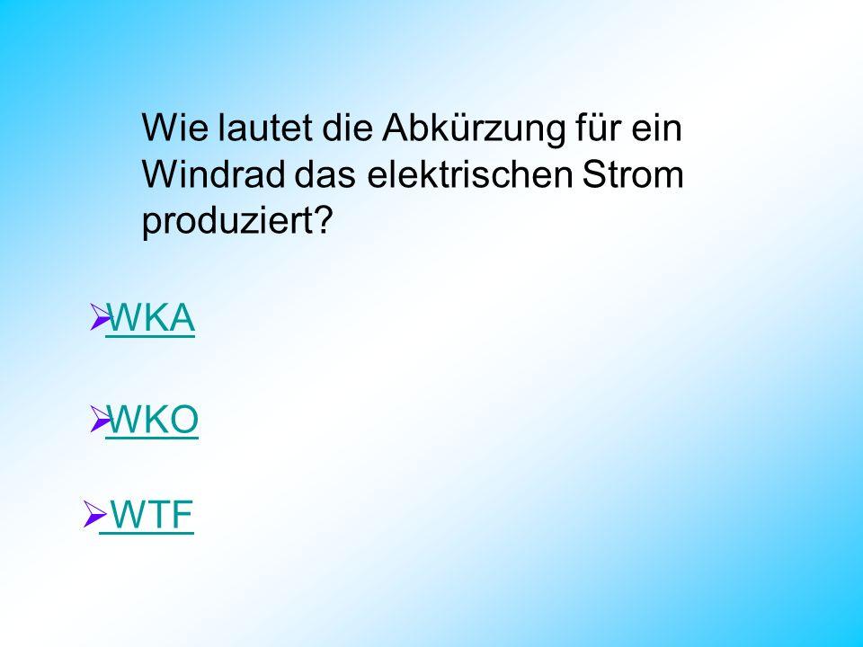 Wie lautet die Abkürzung für ein Windrad das elektrischen Strom produziert? WKA WKO WTF