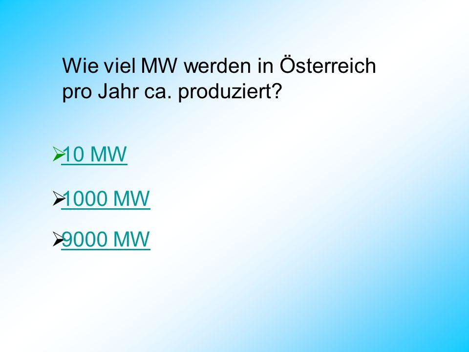 Wie viel MW werden in Österreich pro Jahr ca. produziert? 10 MW 1000 MW 9000 MW