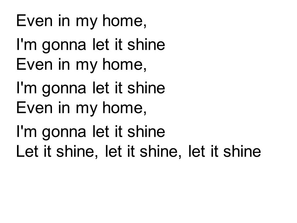 Even in my home, I'm gonna let it shine Even in my home, I'm gonna let it shine Let it shine, let it shine, let it shine