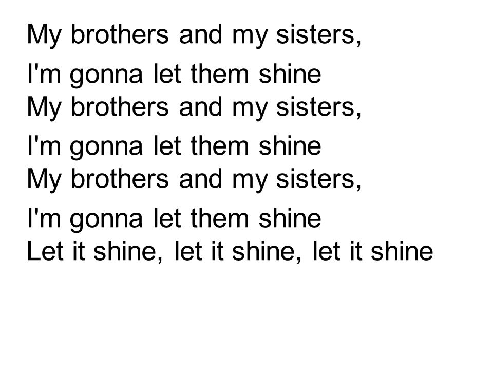 My brothers and my sisters, I'm gonna let them shine My brothers and my sisters, I'm gonna let them shine Let it shine, let it shine, let it shine