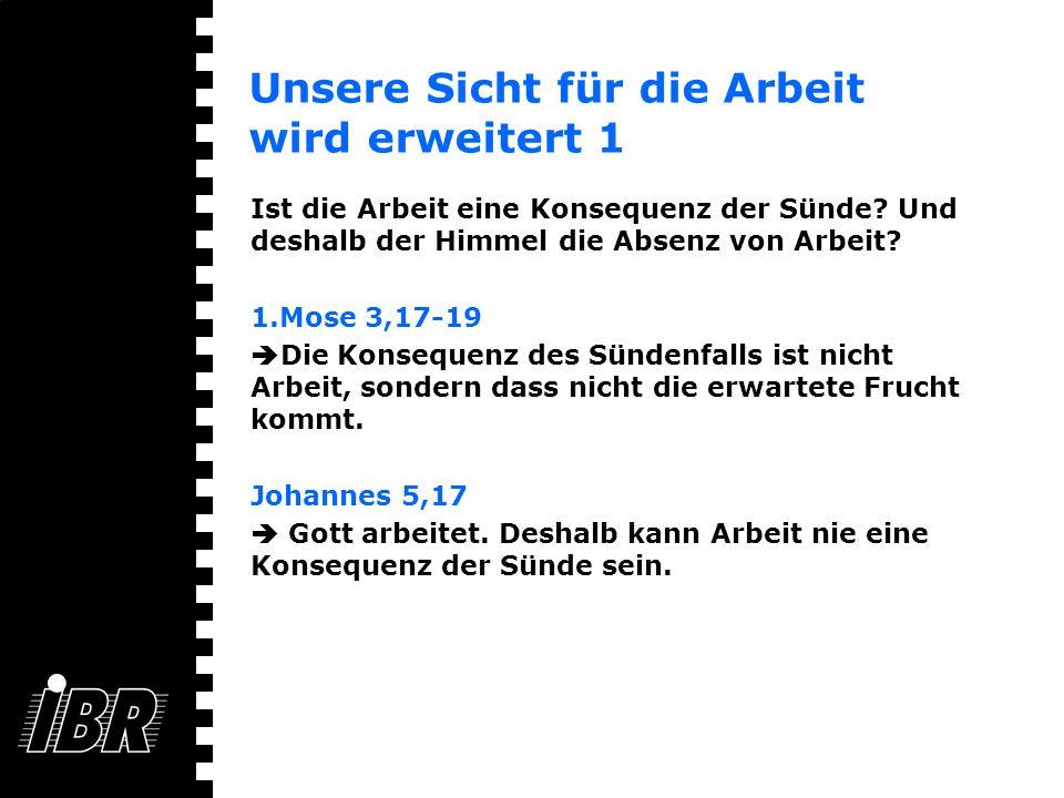 Unsere Sicht für die Arbeit wird erweitert 1 Ist die Arbeit eine Konsequenz der Sünde? Und deshalb der Himmel die Absenz von Arbeit? 1.Mose 3,17-19 Di