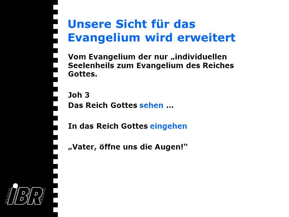 Unsere Sicht für das Evangelium wird erweitert Vom Evangelium der nur individuellen Seelenheils zum Evangelium des Reiches Gottes. Joh 3 Das Reich Got