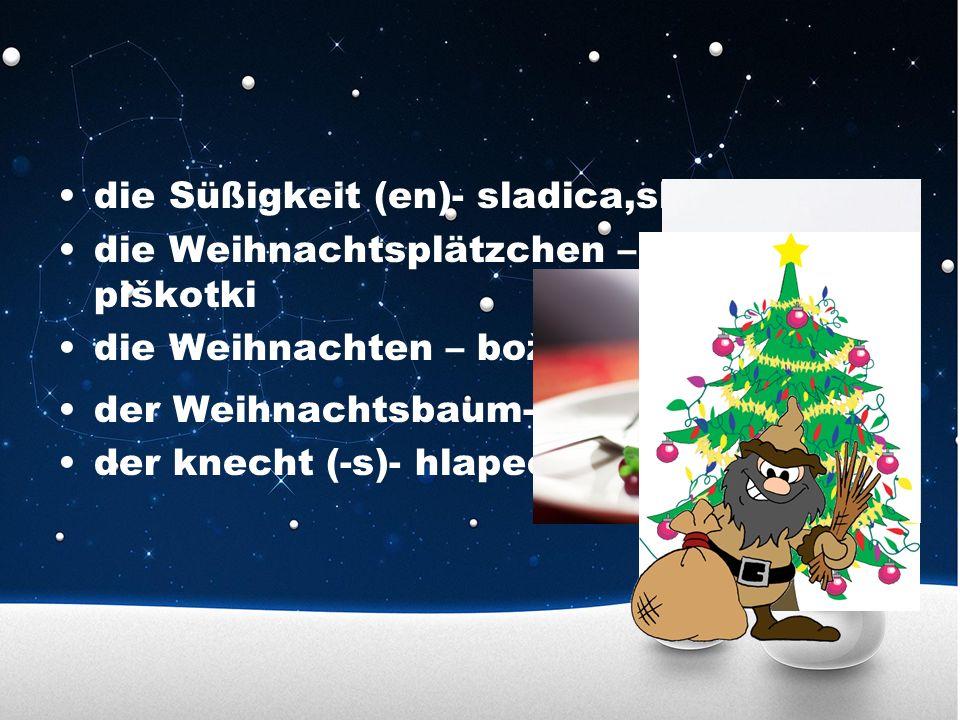 die Süßigkeit (en)- sladica,slaščica die Weihnachtsplätzchen – božični piškotki die Weihnachten – božič der Weihnachtsbaum- božična jelka der knecht (