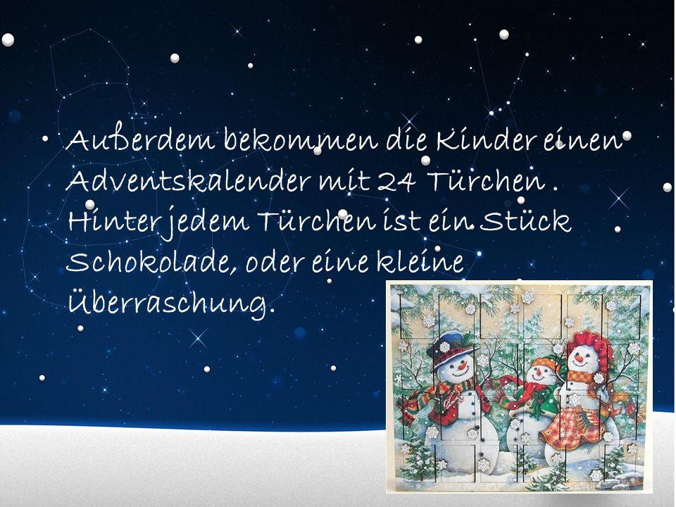 Außerdem bekommen die Kinder einen Adventskalender mit 24 Türchen. Hinter jedem Türchen ist ein Stück Schokolade, oder eine kleine Überraschung.