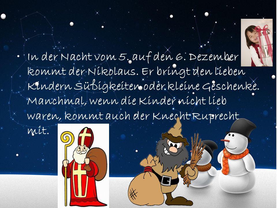 In der Nacht vom 5. auf den 6. Dezember kommt der Nikolaus. Er bringt den lieben Kindern Süßigkeiten oder kleine Geschenke. Manchmal, wenn die Kinder