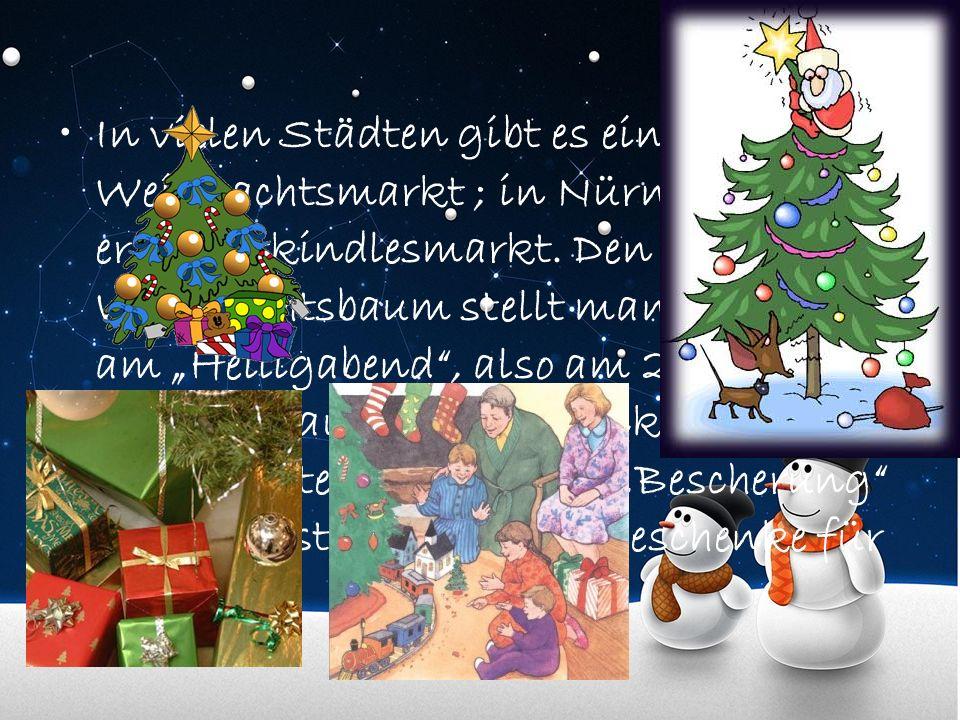 In vielen Städten gibt es einen Weihnachtsmarkt ; in Nürnberg heißt er Christkindlesmarkt. Den Weihnachtsbaum stellt man, aber erst am Heiligabend, al