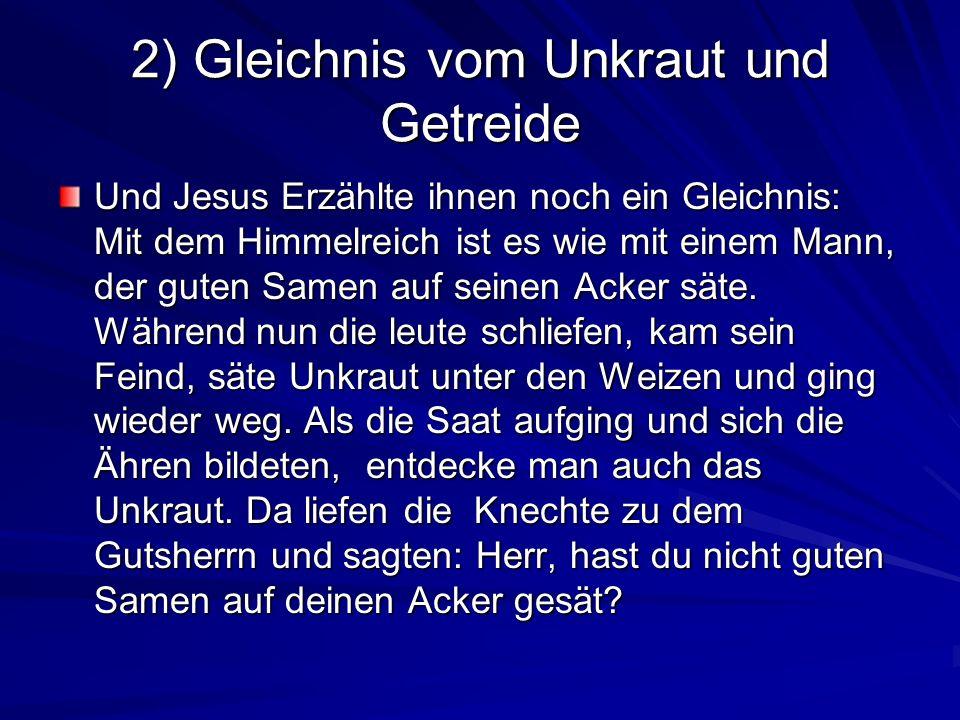 2) Gleichnis vom Unkraut und Getreide Und Jesus Erzählte ihnen noch ein Gleichnis: Mit dem Himmelreich ist es wie mit einem Mann, der guten Samen auf