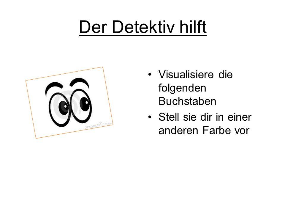 Der Detektiv hilft Visualisiere die folgenden Buchstaben Stell sie dir in einer anderen Farbe vor