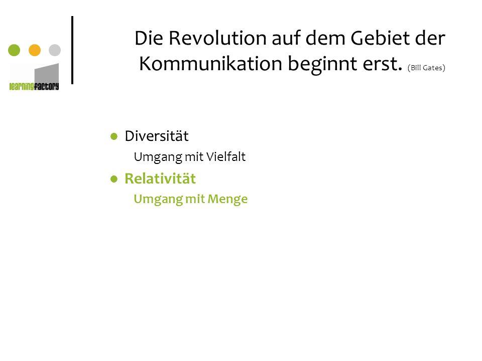 Die Revolution auf dem Gebiet der Kommunikation beginnt erst. (Bill Gates) Diversität Umgang mit Vielfalt Relativität Umgang mit Menge