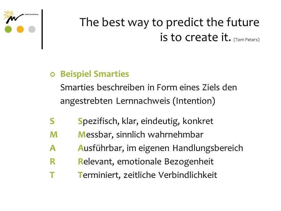 The best way to predict the future is to create it. (Tom Peters) Beispiel Smarties Smarties beschreiben in Form eines Ziels den angestrebten Lernnachw