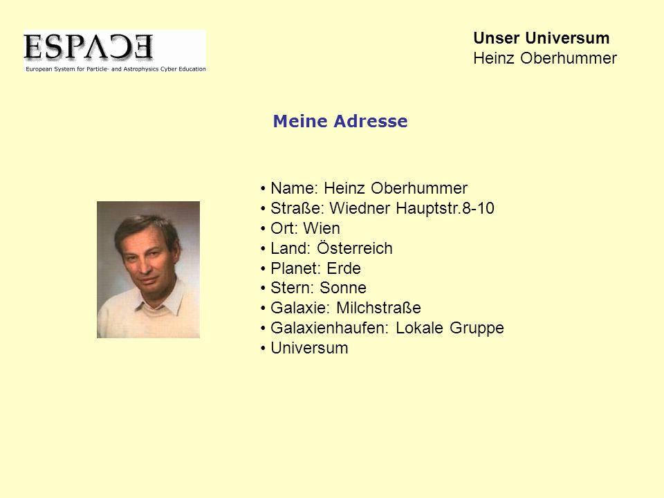 Name: Heinz Oberhummer Straße: Wiedner Hauptstr.8-10 Ort: Wien Land: Österreich Planet: Erde Stern: Sonne Galaxie: Milchstraße Galaxienhaufen: Lokale