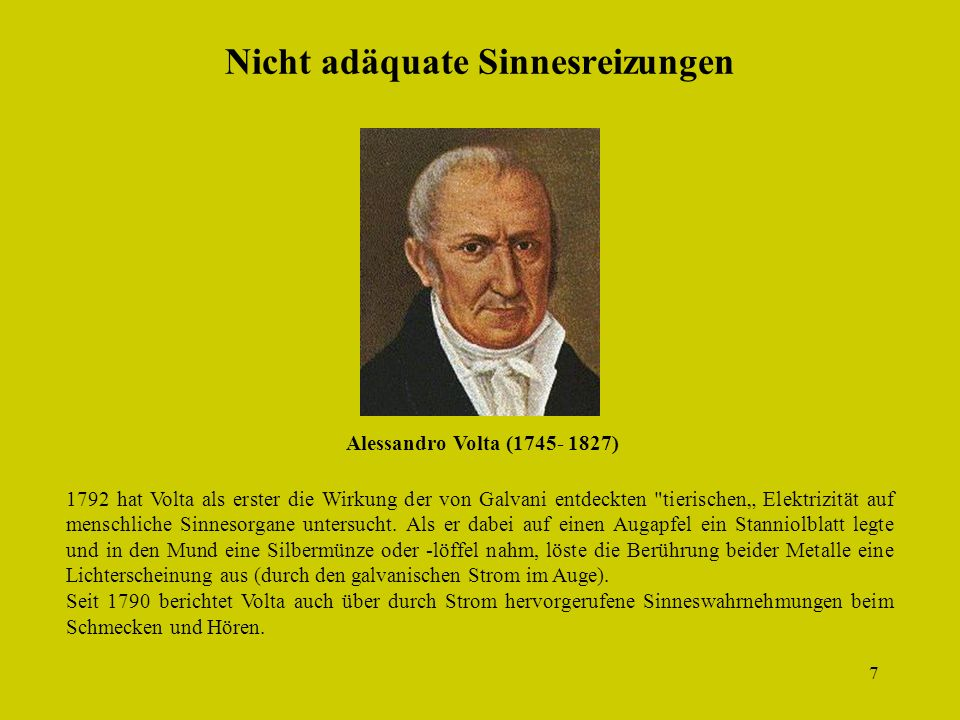 7 Nicht adäquate Sinnesreizungen 1792 hat Volta als erster die Wirkung der von Galvani entdeckten tierischen Elektrizität auf menschliche Sinnesorgane untersucht.