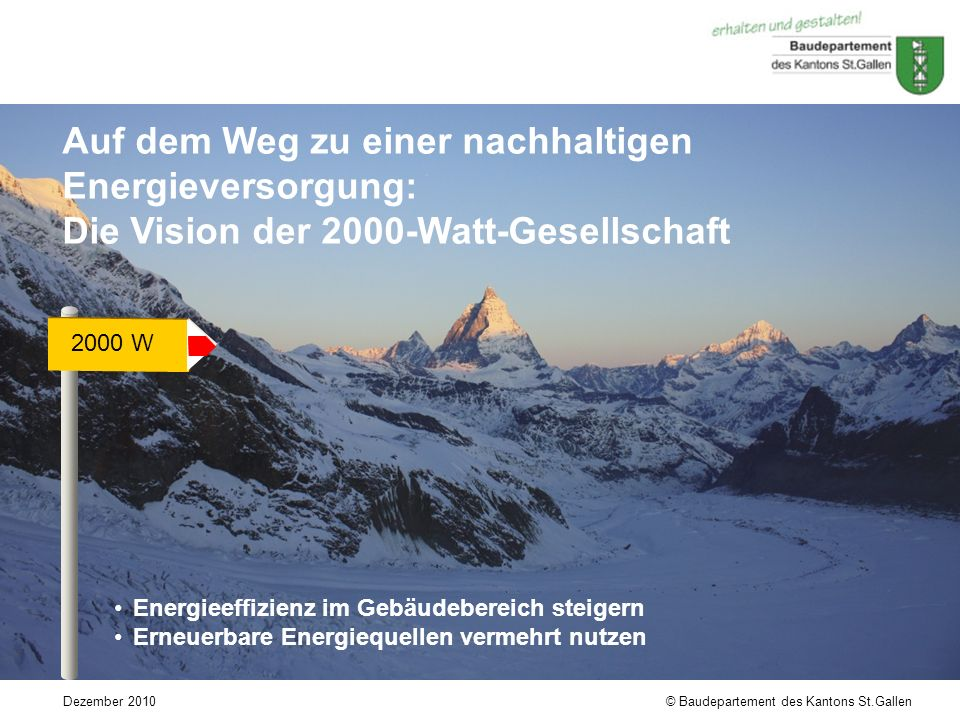 © Baudepartement des Kantons St.GallenDezember 2010 Auf dem Weg zu einer nachhaltigen Energieversorgung: Die Vision der 2000-Watt-Gesellschaft 2000 W Energieeffizienz im Gebäudebereich steigern Erneuerbare Energiequellen vermehrt nutzen