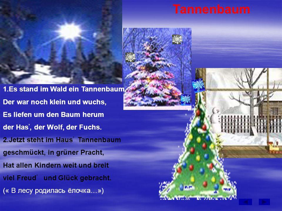 Tannenbaum 1.Es stand im Wald ein Tannenbaum, Der war noch klein und wuchs, Es liefen um den Baum herum der Has,, der Wolf, der Fuchs.