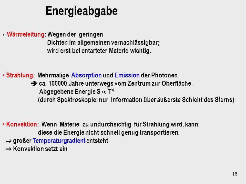 16 Energieabgabe Wärmeleitung: Wegen der geringen Dichten im allgemeinen vernachlässigbar; wird erst bei entarteter Materie wichtig. Strahlung: Mehrma