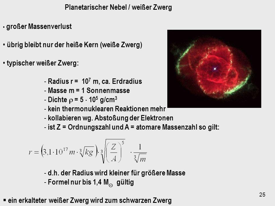 25 Planetarischer Nebel / weißer Zwerg großer Massenverlust übrig bleibt nur der heiße Kern (weiße Zwerg) typischer weißer Zwerg: - Radius r = 10 7 m,