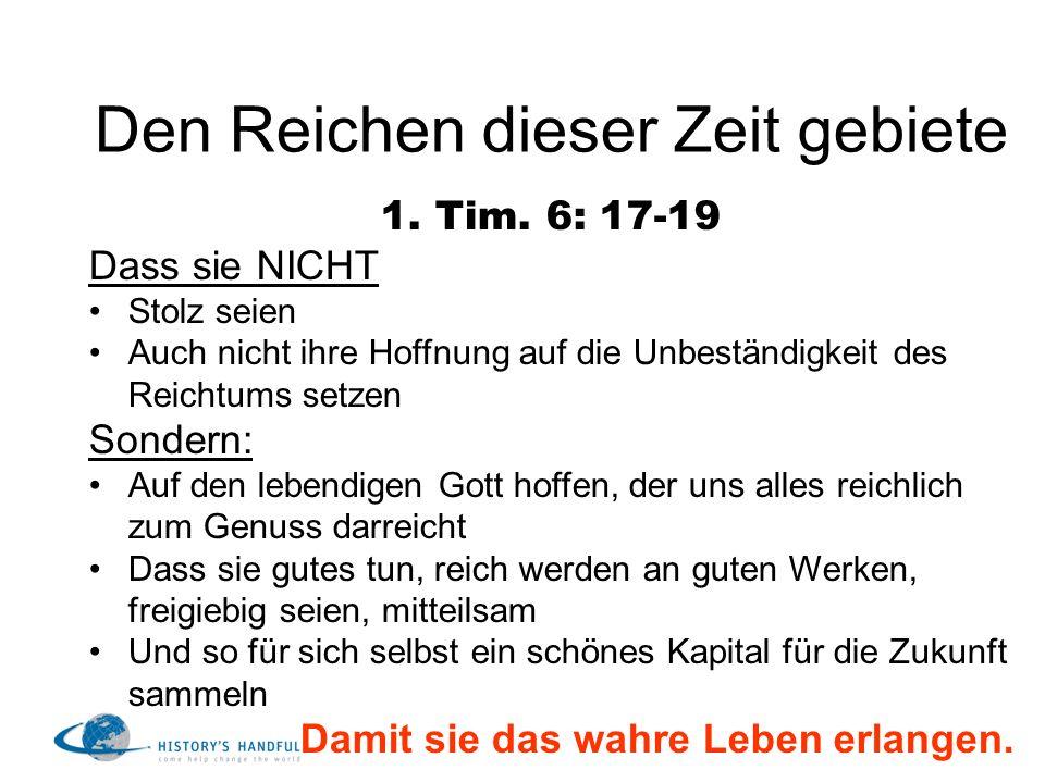 Den Reichen dieser Zeit gebiete 1. Tim. 6: 17-19 Dass sie NICHT Stolz seien Auch nicht ihre Hoffnung auf die Unbeständigkeit des Reichtums setzen Sond