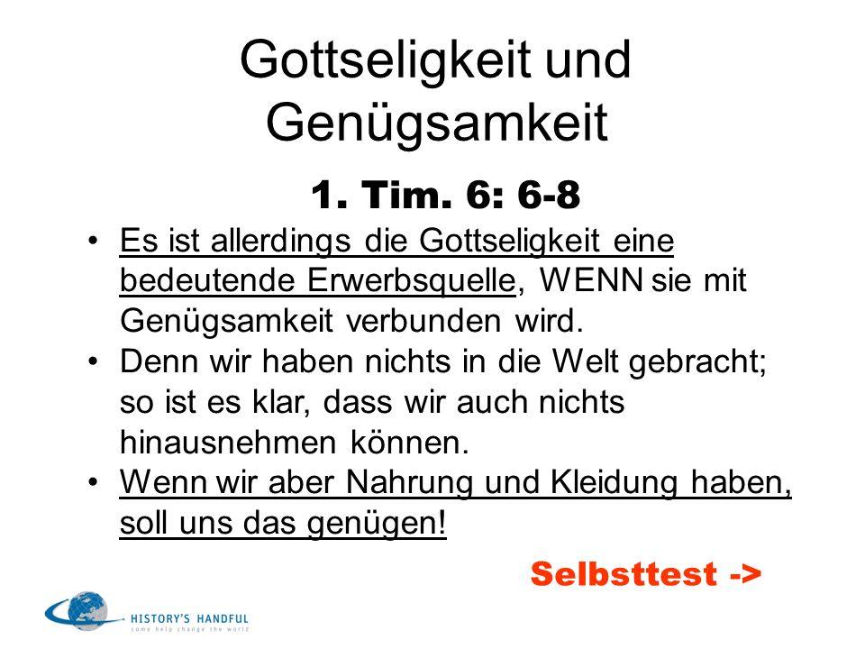 Gottseligkeit und Genügsamkeit 1. Tim. 6: 6-8 Es ist allerdings die Gottseligkeit eine bedeutende Erwerbsquelle, WENN sie mit Genügsamkeit verbunden w