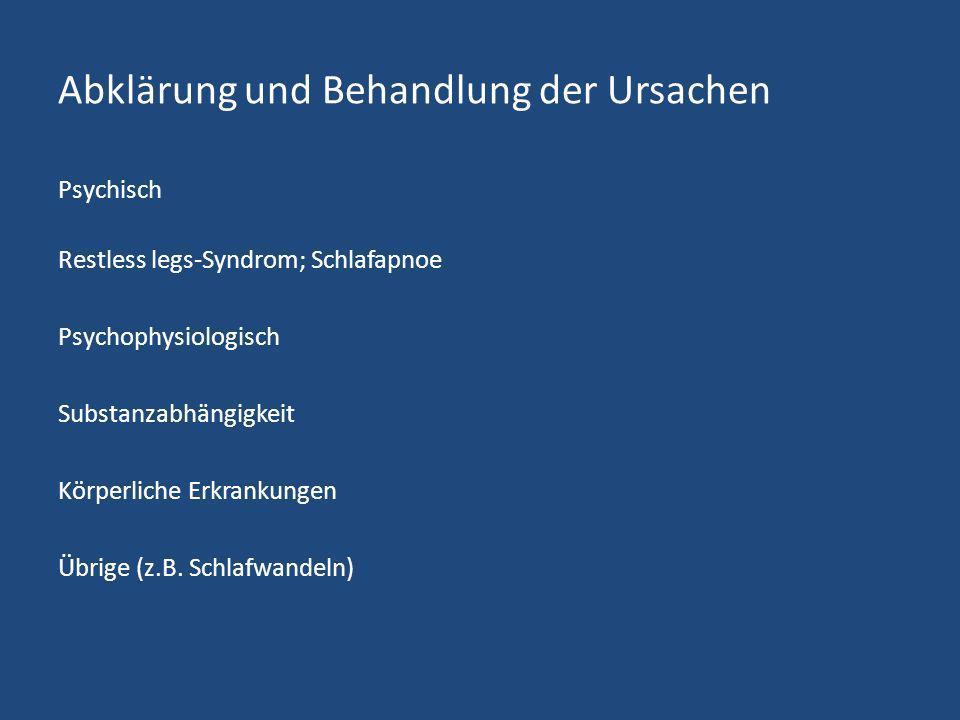 Abklärung und Behandlung der Ursachen Psychisch Restless legs-Syndrom; Schlafapnoe Psychophysiologisch Substanzabhängigkeit Körperliche Erkrankungen Ü