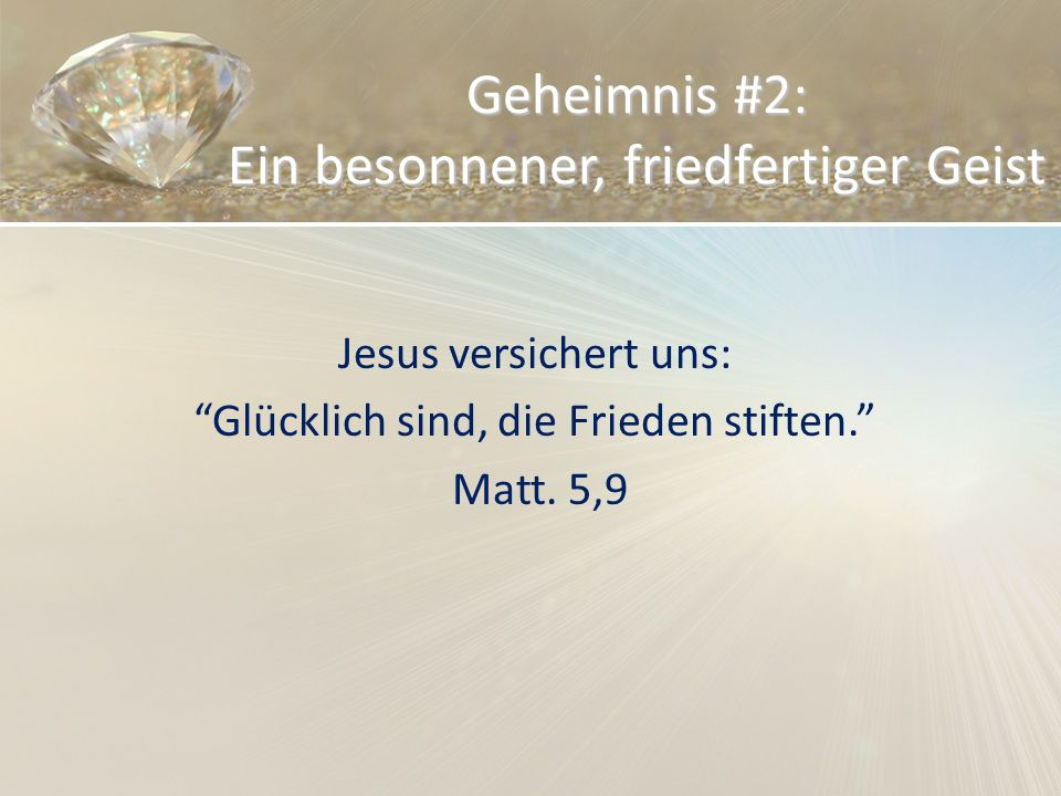 Geheimnis #2: Ein besonnener, friedfertiger Geist Jesus versichert uns: Glücklich sind, die Frieden stiften. Matt. 5,9